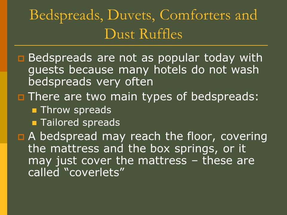 Bedspreads, Duvets, Comforters and Dust Ruffles  If coverlets are used then a dust ruffle is added to the bed which covers the box springs  The trend is toward the use of a duvet cover which is nothing more than two sheets sewed together with an opening at one end for a comforter  The duvet cover can be laundered when the guest checks out and the comforter does not get dirty, so it is placed in a clean duvet cover.