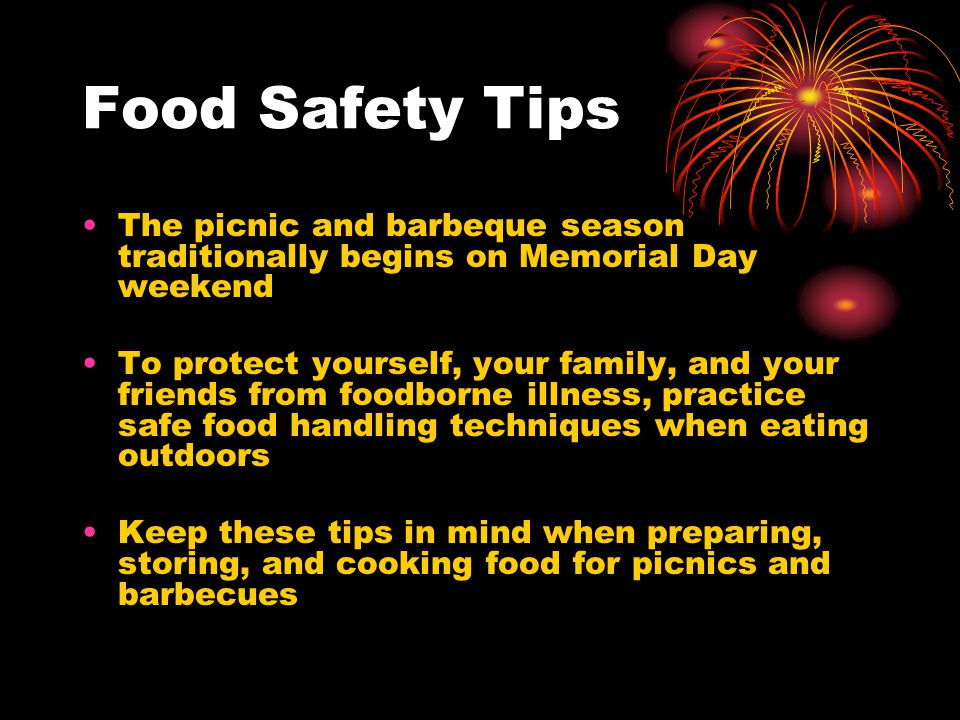 Food Safety Tips The picnic and barbeque season traditionally begins on Memorial Day weekend To protect yourself, your family, and your friends from foodborne illness, practice safe food handling techniques when eating outdoors Keep these tips in mind when preparing, storing, and cooking food for picnics and barbecues