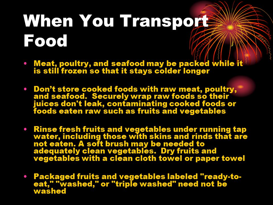 When You Transport Food Meat, poultry, and seafood may be packed while it is still frozen so that it stays colder longer Don't store cooked foods with raw meat, poultry, and seafood.