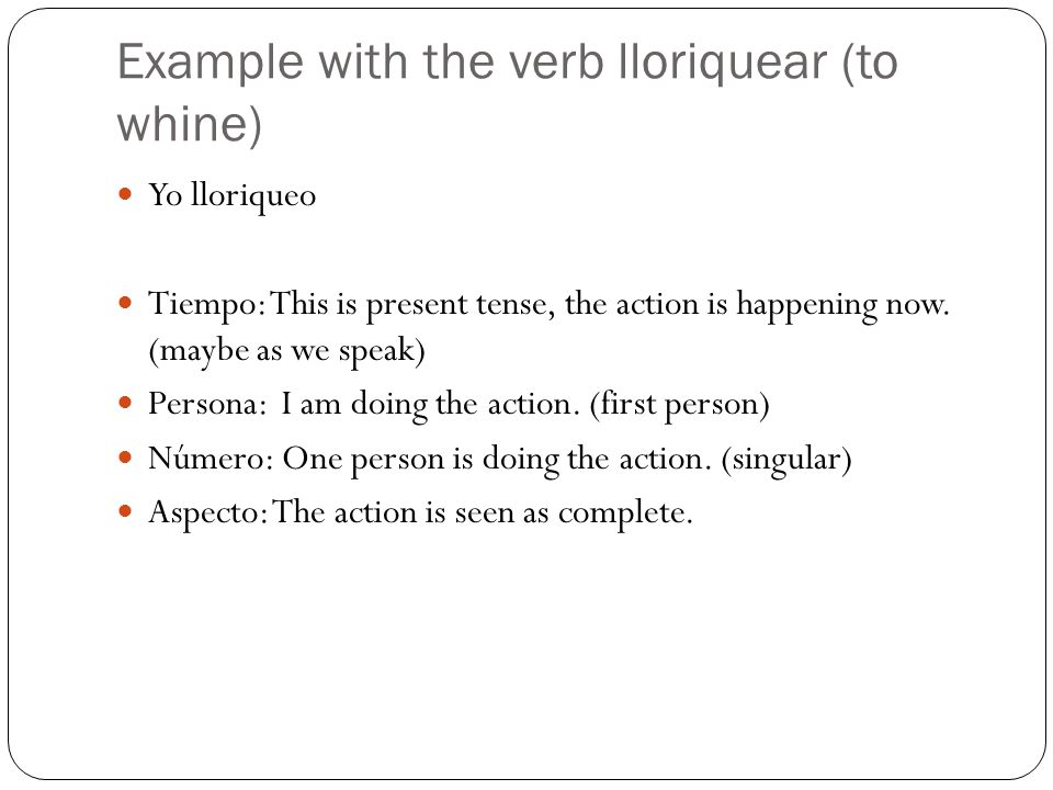 Example with the verb lloriquear (to whine) Yo lloriqueo Tiempo: This is present tense, the action is happening now. (maybe as we speak) Persona: I am