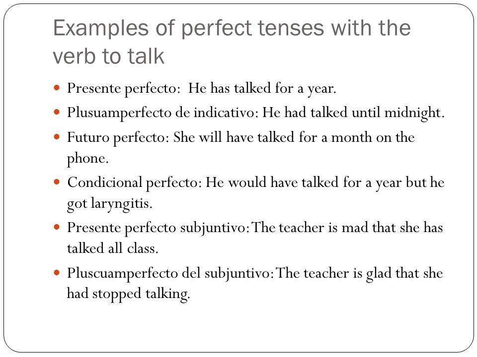 Examples of perfect tenses with the verb to talk Presente perfecto: He has talked for a year. Plusuamperfecto de indicativo: He had talked until midni