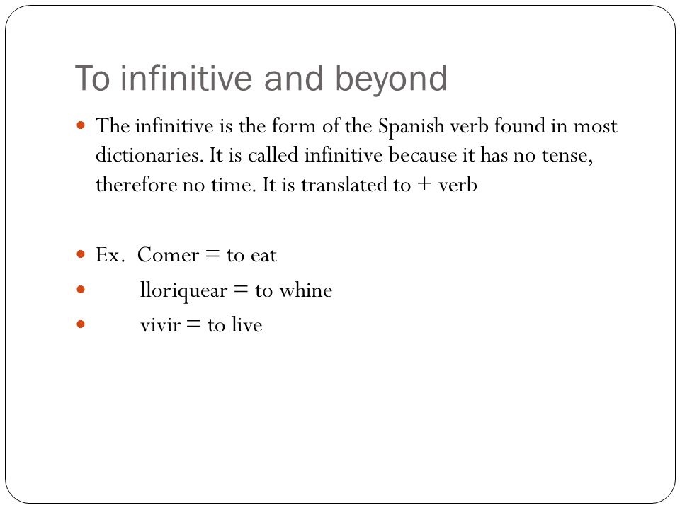To infinitive and beyond The infinitive is the form of the Spanish verb found in most dictionaries. It is called infinitive because it has no tense, t