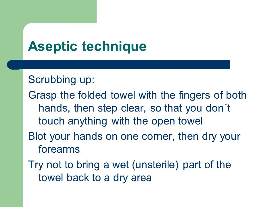 Scrubbing up: Grasp the folded towel with the fingers of both hands, then step clear, so that you don´t touch anything with the open towel Blot your h