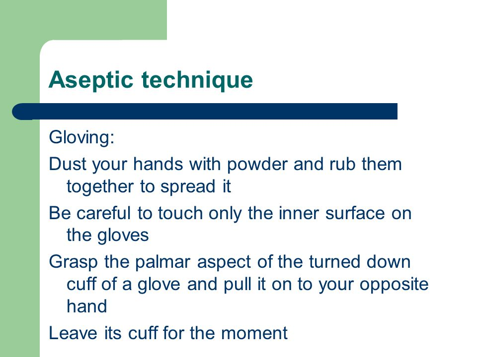 Gloving: Dust your hands with powder and rub them together to spread it Be careful to touch only the inner surface on the gloves Grasp the palmar aspe