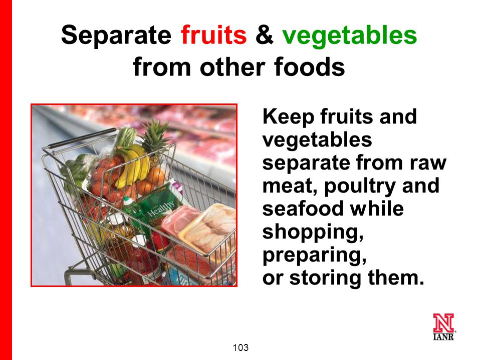 102  Cover and refrigerate cut/peeled fruits and vegetables.