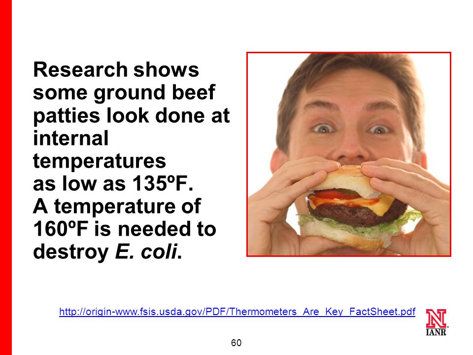 59 1 out of 4 hamburgers turns brown before it has been cooked to a safe internal temperature. http://origin-www.fsis.usda.gov/PDF/Thermometers_Are_Ke