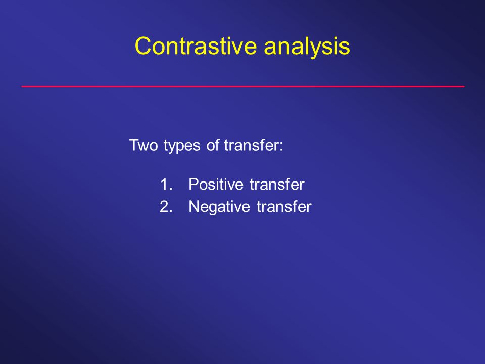 Contrastive analysis Two types of transfer: 1. Positive transfer 2. Negative transfer