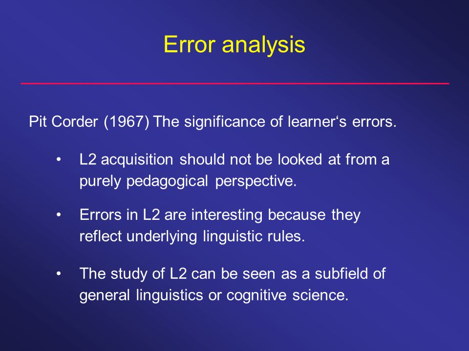 Error analysis Pit Corder (1967) The significance of learner's errors.