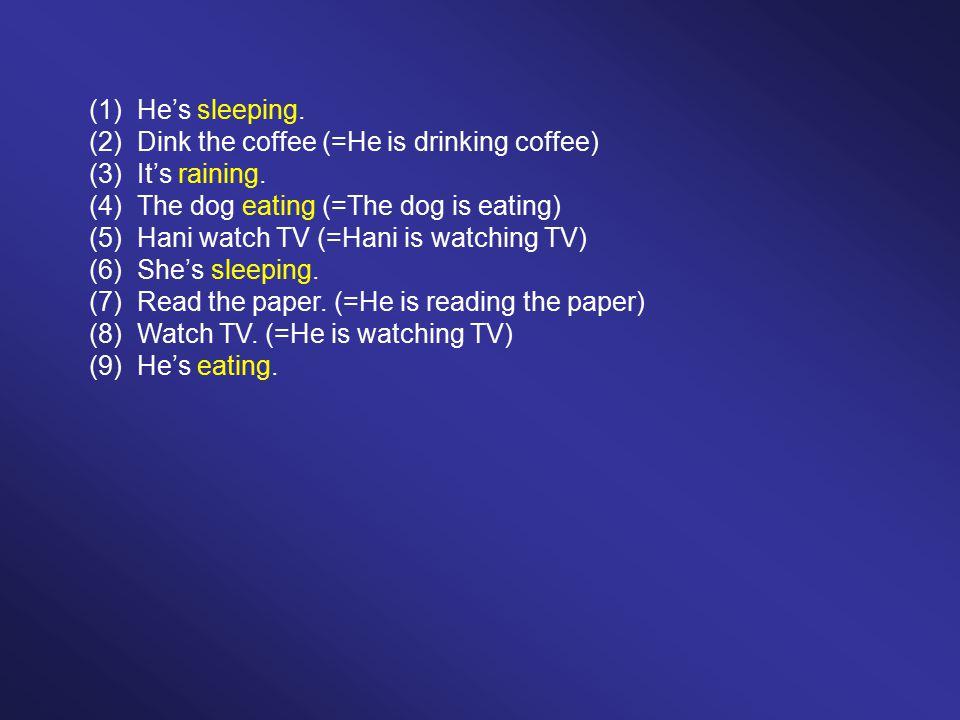 (1)He's sleeping. (2)Dink the coffee (=He is drinking coffee) (3)It's raining.
