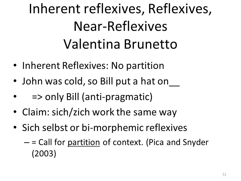 Inherent reflexives, Reflexives, Near-Reflexives Valentina Brunetto Inherent Reflexives: No partition John was cold, so Bill put a hat on__ => only Bill (anti-pragmatic) Claim: sich/zich work the same way Sich selbst or bi-morphemic reflexives – = Call for partition of context.