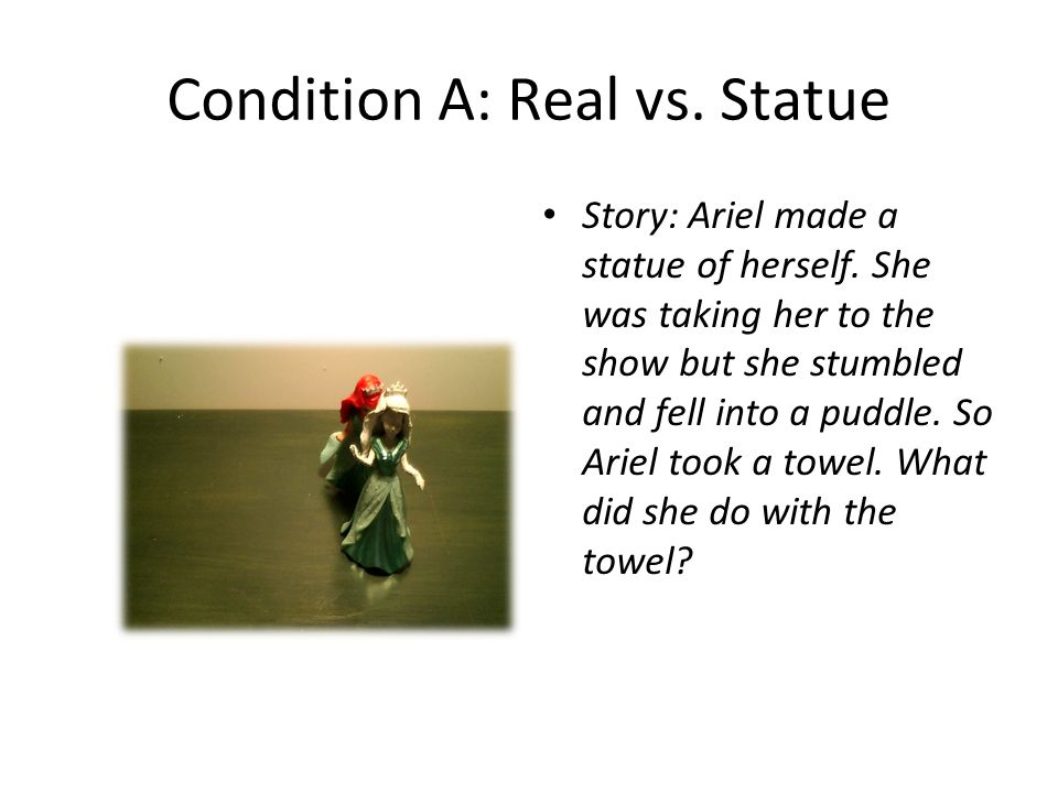 Condition A: Real vs. Statue Story: Ariel made a statue of herself. She was taking her to the show but she stumbled and fell into a puddle. So Ariel t