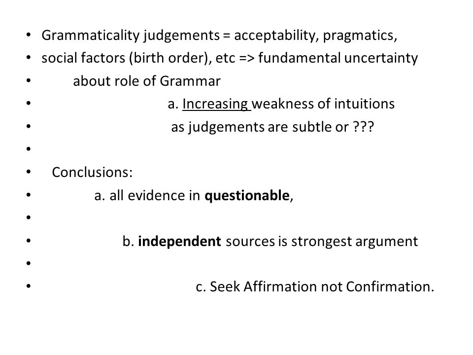 Grammaticality judgements = acceptability, pragmatics, social factors (birth order), etc => fundamental uncertainty about role of Grammar a.
