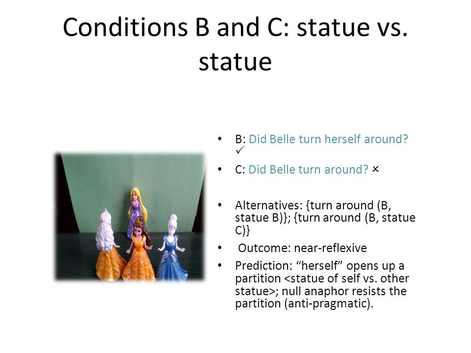 Conditions B and C: statue vs. statue B: Did Belle turn herself around?  C: Did Belle turn around?  Alternatives: {turn around (B, statue B)}; {turn