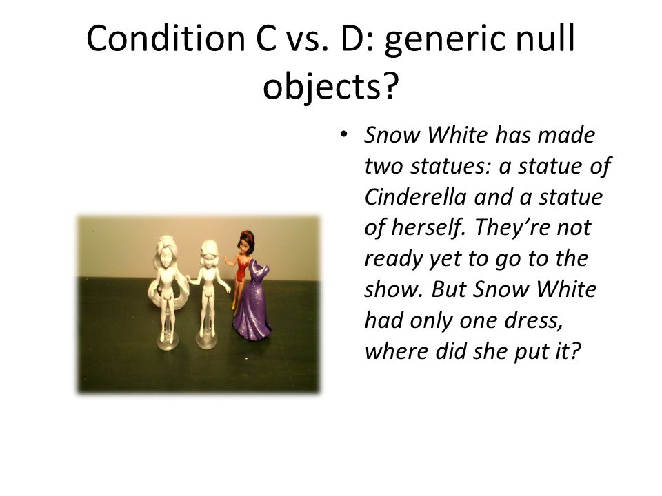 Condition C vs. D: generic null objects? Snow White has made two statues: a statue of Cinderella and a statue of herself. They're not ready yet to go