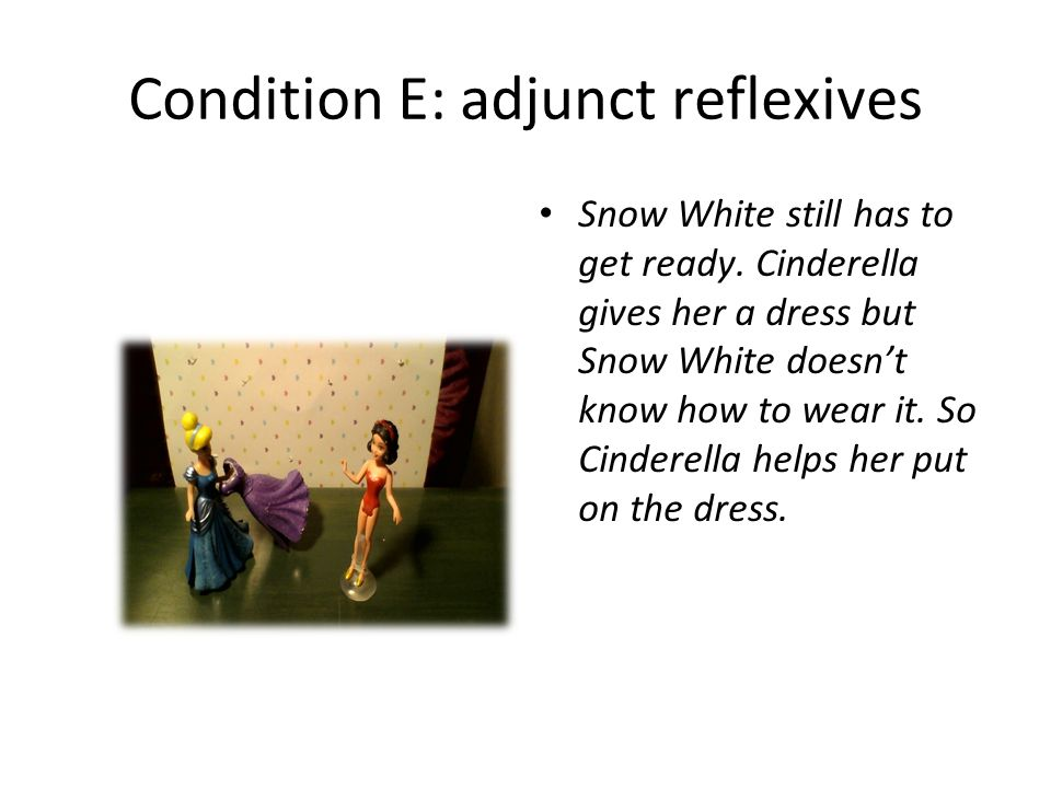 Condition E: adjunct reflexives Snow White still has to get ready. Cinderella gives her a dress but Snow White doesn't know how to wear it. So Cindere