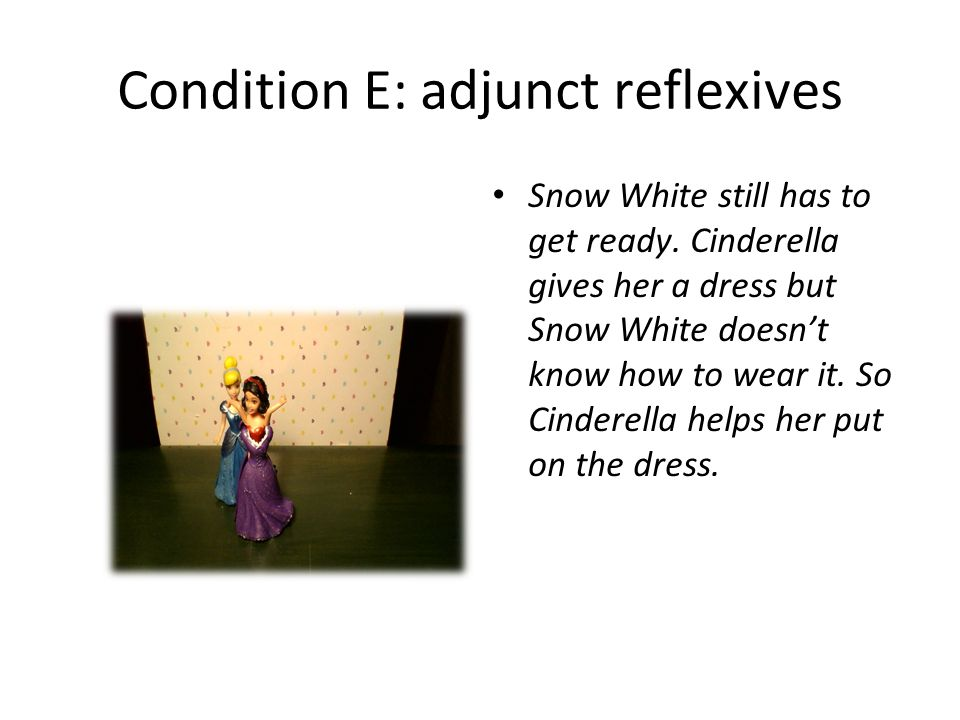 Condition E: adjunct reflexives Snow White still has to get ready.