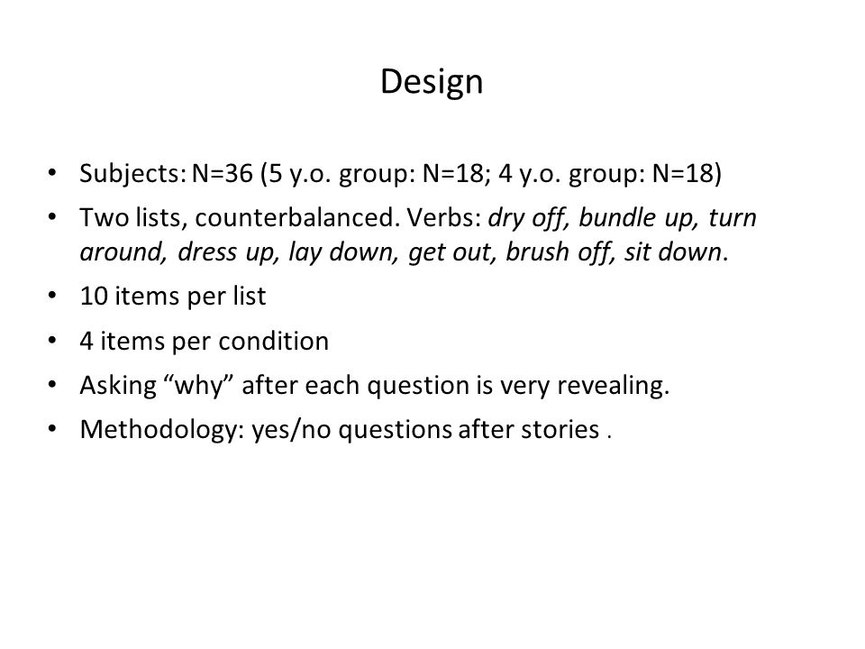 Design Subjects: N=36 (5 y.o. group: N=18; 4 y.o. group: N=18) Two lists, counterbalanced. Verbs: dry off, bundle up, turn around, dress up, lay down,