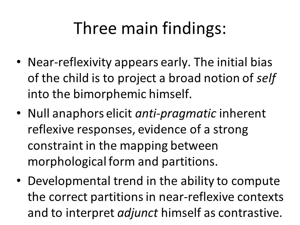 Three main findings: Near-reflexivity appears early. The initial bias of the child is to project a broad notion of self into the bimorphemic himself.