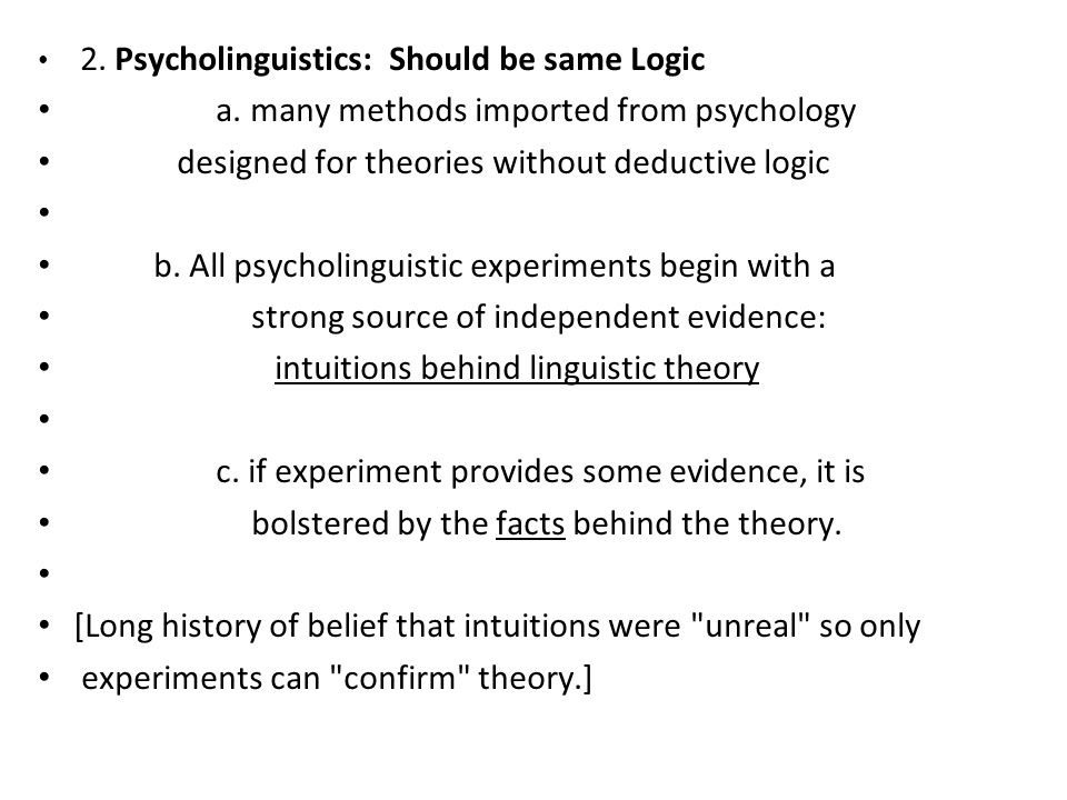 2. Psycholinguistics: Should be same Logic a. many methods imported from psychology designed for theories without deductive logic b. All psycholinguis