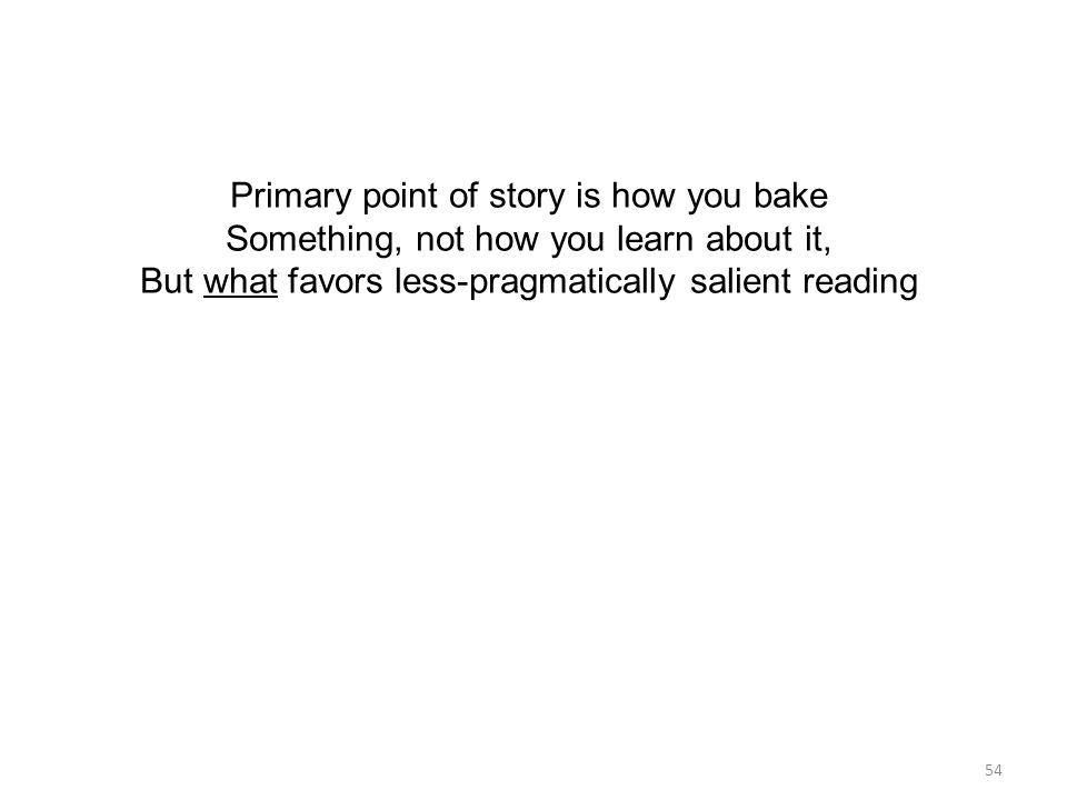 54 Primary point of story is how you bake Something, not how you learn about it, But what favors less-pragmatically salient reading