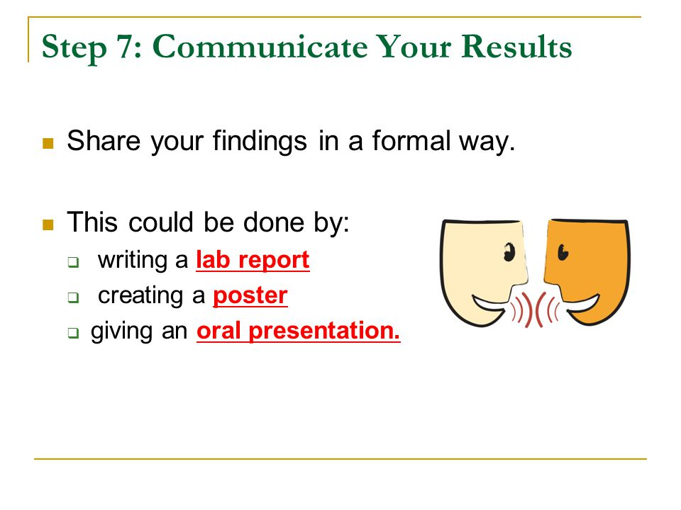 Step 7: Communicate Your Results Share your findings in a formal way. This could be done by:  writing a lab report  creating a poster  giving an or