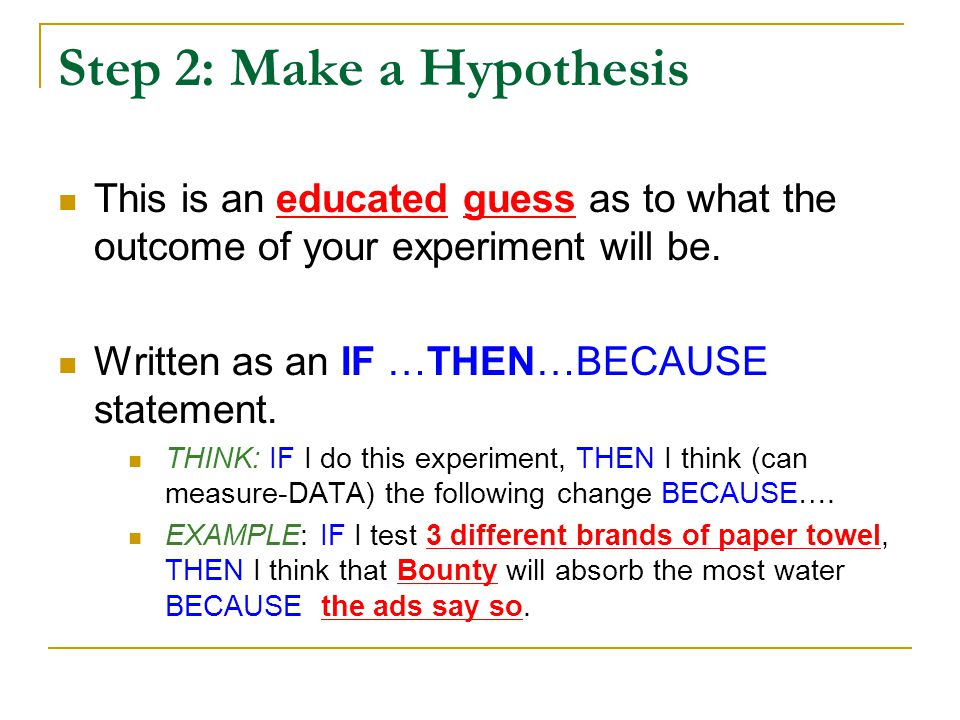 Step 2: Make a Hypothesis This is an educated guess as to what the outcome of your experiment will be. Written as an IF …THEN…BECAUSE statement. THINK