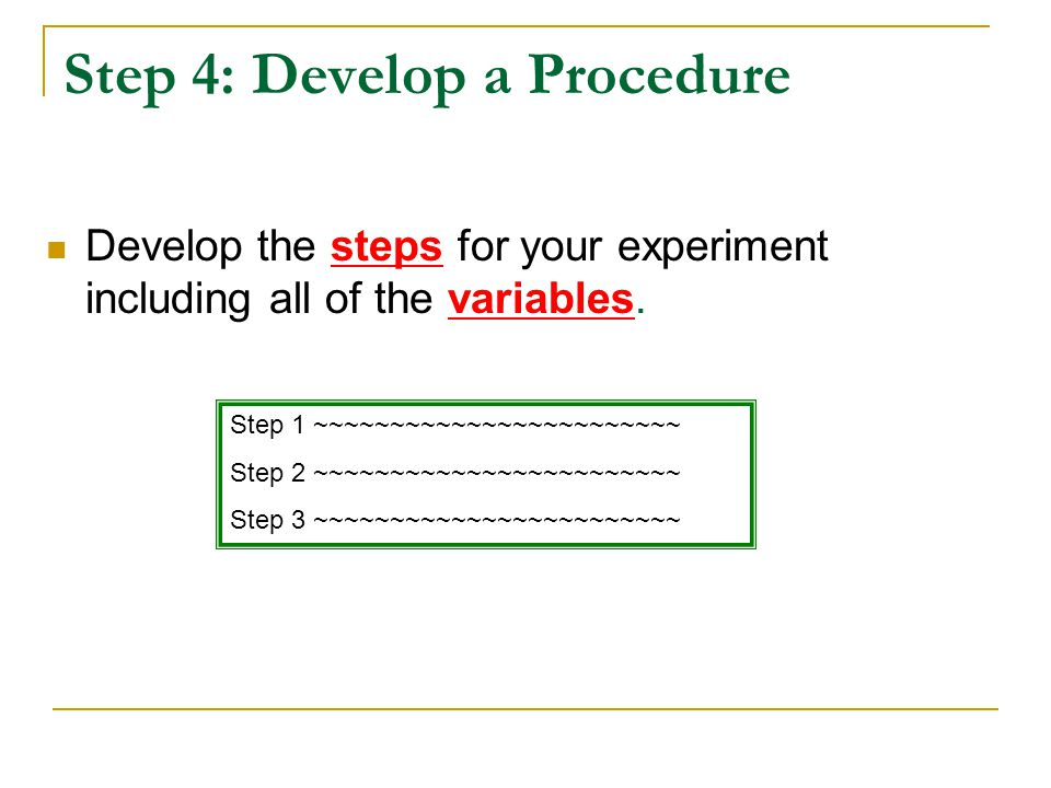 Step 4: Develop a Procedure Develop the steps for your experiment including all of the variables. Step 1 ~~~~~~~~~~~~~~~~~~~~~~~~ Step 2 ~~~~~~~~~~~~~