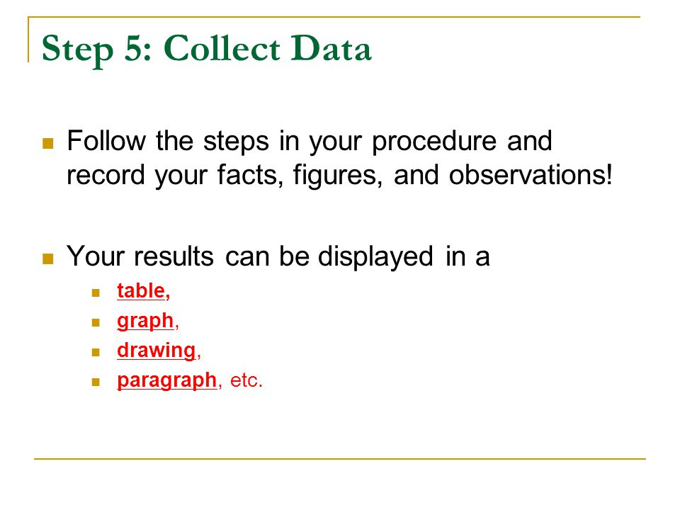 Step 5: Collect Data Follow the steps in your procedure and record your facts, figures, and observations! Your results can be displayed in a table, gr