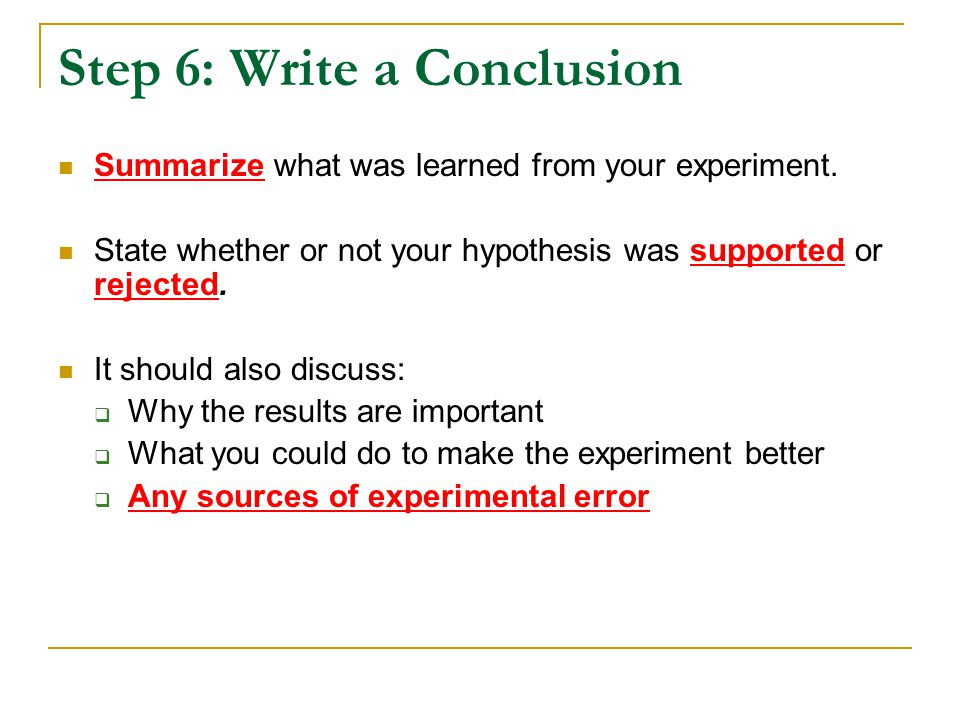 Step 6: Write a Conclusion Summarize what was learned from your experiment. State whether or not your hypothesis was supported or rejected. It should