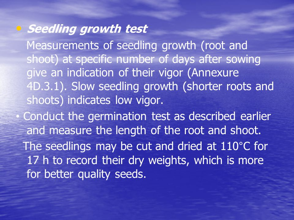 Seedling growth test Measurements of seedling growth (root and shoot) at specific number of days after sowing give an indication of their vigor (Annexure 4D.3.1).