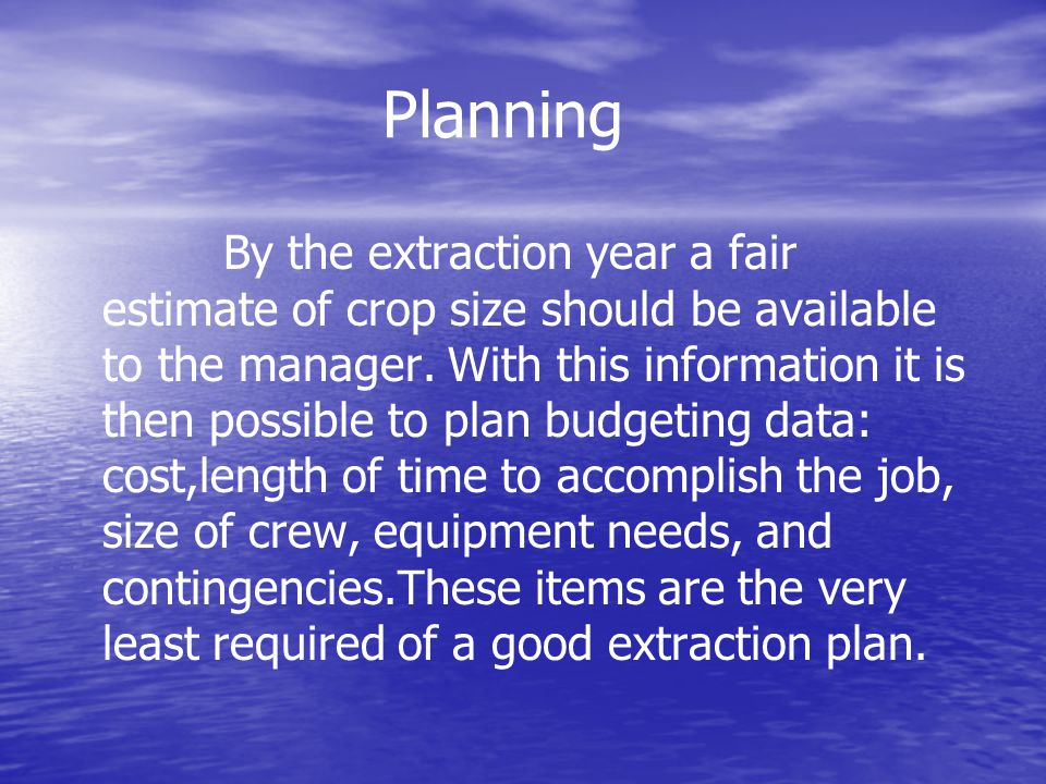 Planning By the extraction year a fair estimate of crop size should be available to the manager.