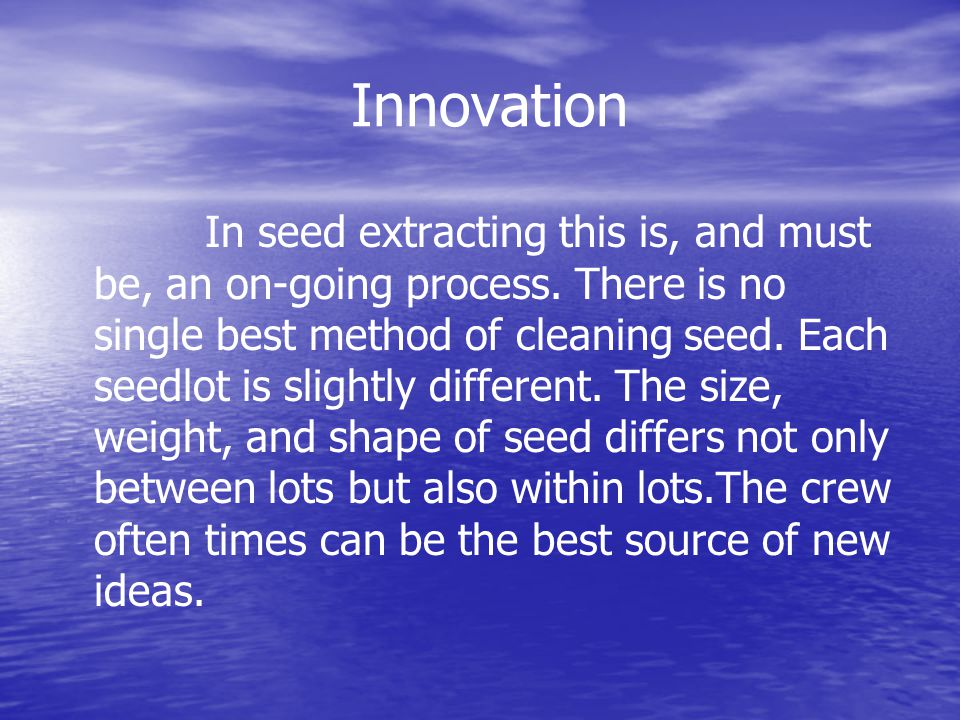 Innovation In seed extracting this is, and must be, an on-going process.