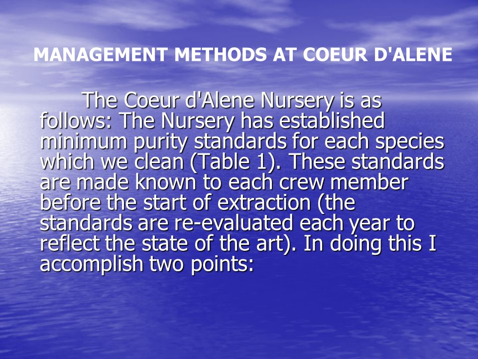MANAGEMENT METHODS AT COEUR D ALENE The Coeur d Alene Nursery is as follows: The Nursery has established minimum purity standards for each species which we clean (Table 1).