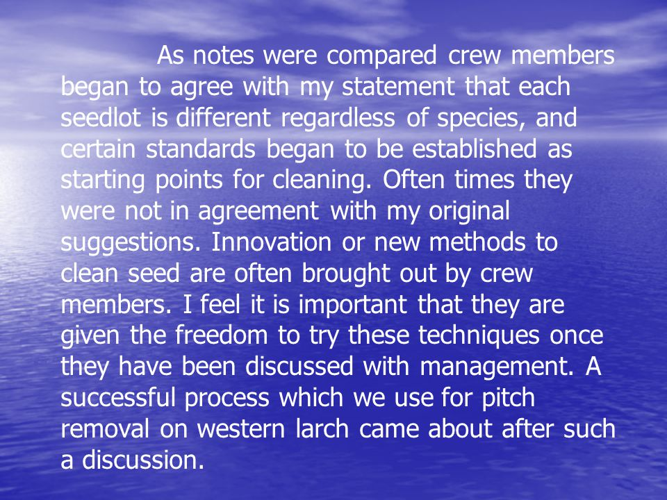 As notes were compared crew members began to agree with my statement that each seedlot is different regardless of species, and certain standards began to be established as starting points for cleaning.