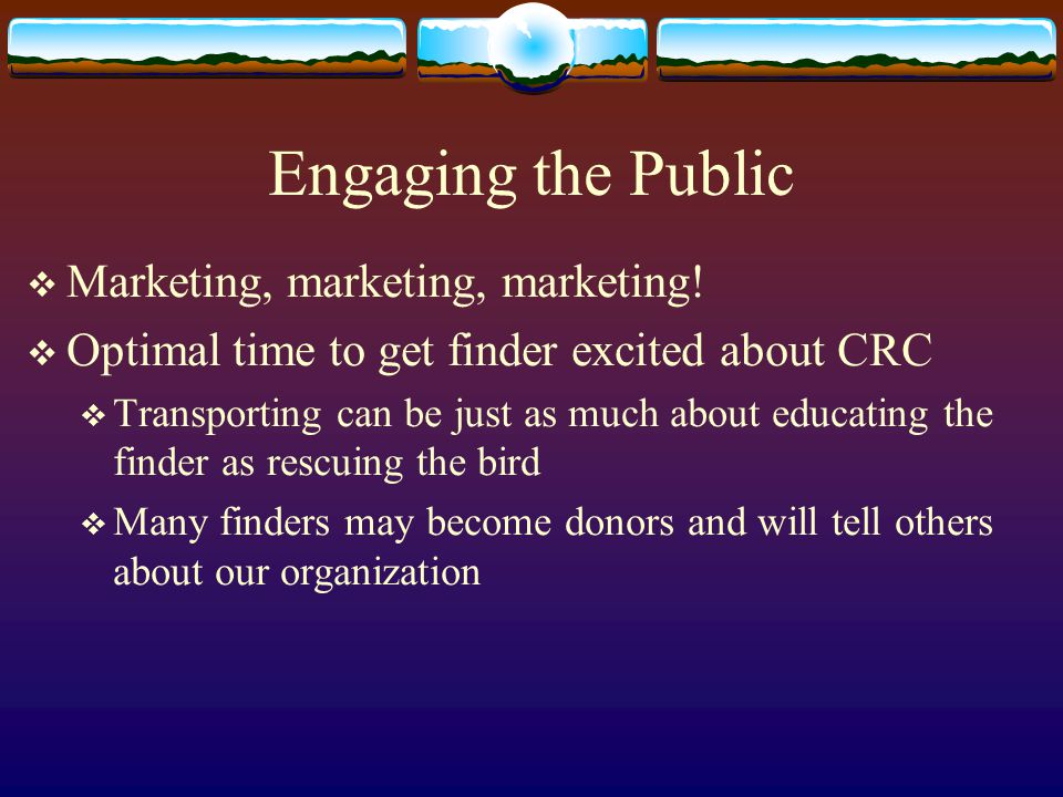 Engaging the Public  Marketing, marketing, marketing!  Optimal time to get finder excited about CRC  Transporting can be just as much about educati