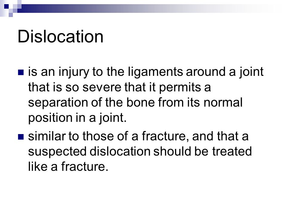 Dislocation is an injury to the ligaments around a joint that is so severe that it permits a separation of the bone from its normal position in a join