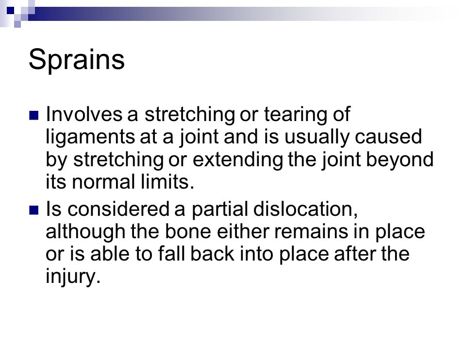 Sprains Involves a stretching or tearing of ligaments at a joint and is usually caused by stretching or extending the joint beyond its normal limits.