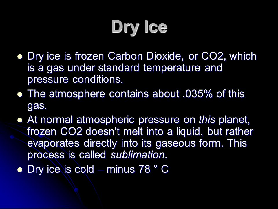 Dry Ice Dry ice is frozen Carbon Dioxide, or CO2, which is a gas under standard temperature and pressure conditions.