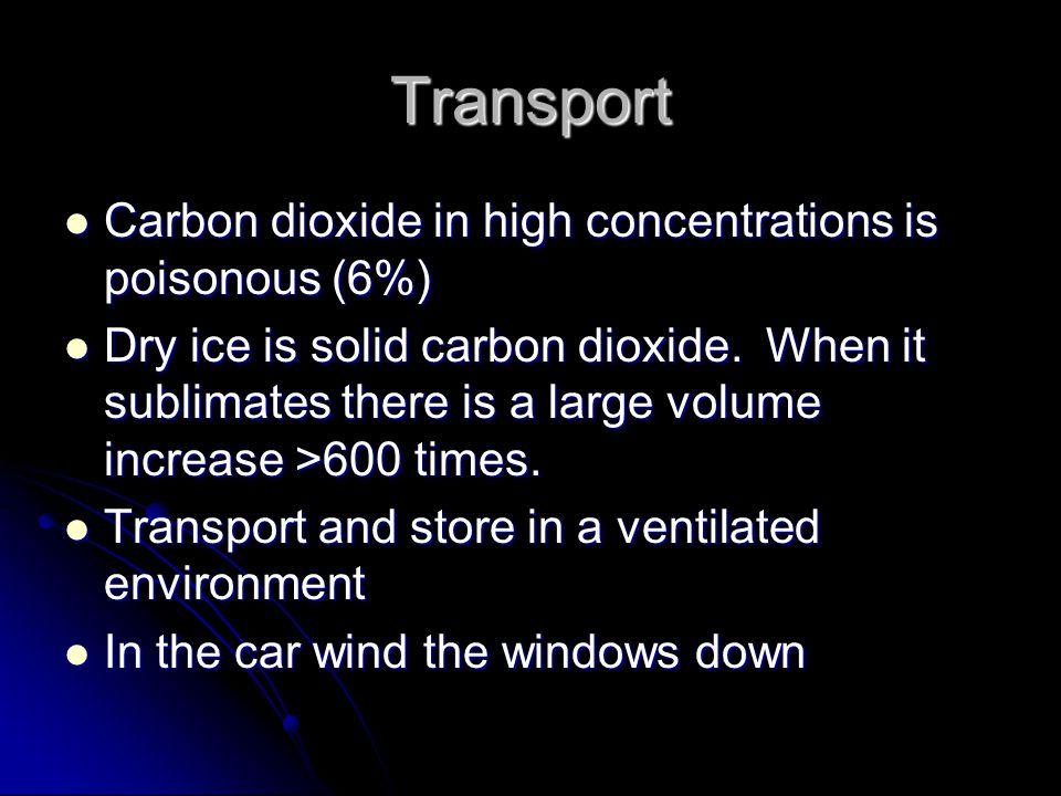 Transport Carbon dioxide in high concentrations is poisonous (6%) Carbon dioxide in high concentrations is poisonous (6%) Dry ice is solid carbon diox