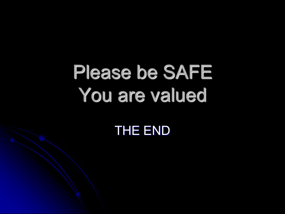 Please be SAFE You are valued THE END