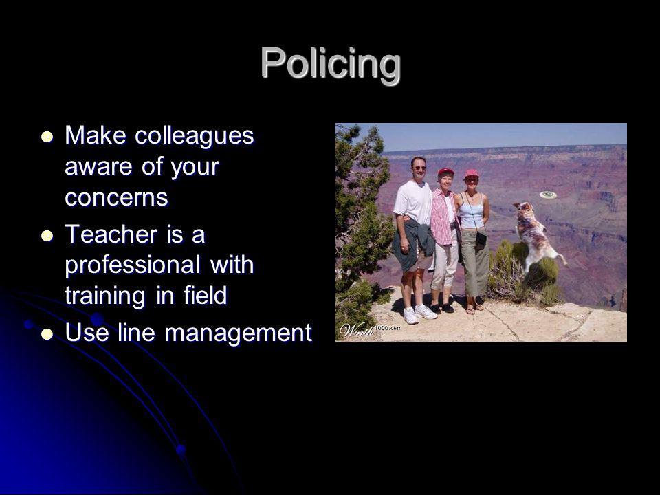 Policing Make colleagues aware of your concerns Make colleagues aware of your concerns Teacher is a professional with training in field Teacher is a professional with training in field Use line management Use line management