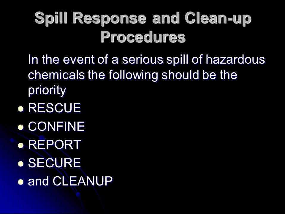 Spill Response and Clean-up Procedures In the event of a serious spill of hazardous chemicals the following should be the priority RESCUE RESCUE CONFINE CONFINE REPORT REPORT SECURE SECURE and CLEANUP and CLEANUP
