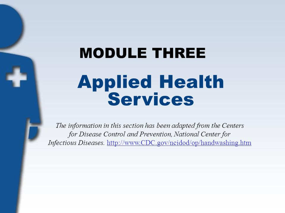 MODULE THREE Applied Health Services The information in this section has been adapted from the Centers for Disease Control and Prevention, National Ce