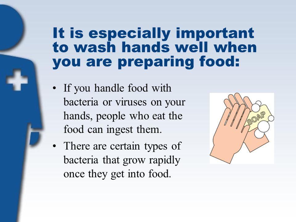 It is especially important to wash hands well when you are preparing food: If you handle food with bacteria or viruses on your hands, people who eat t