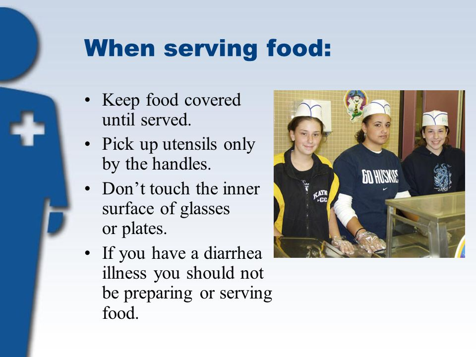 When serving food: Keep food covered until served. Pick up utensils only by the handles. Don't touch the inner surface of glasses or plates. If you ha