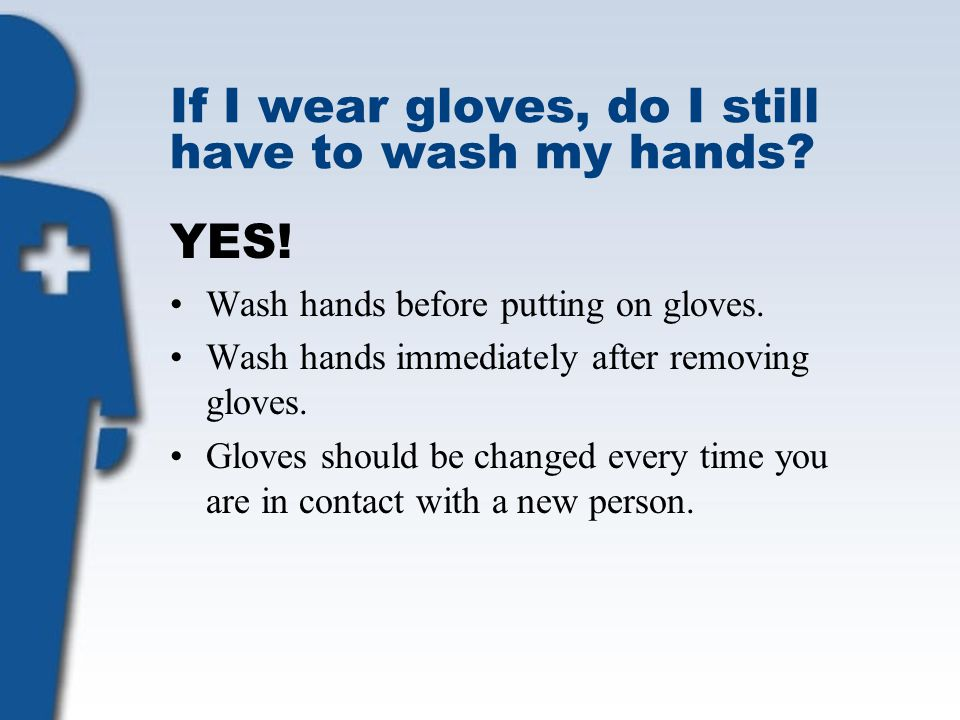 If I wear gloves, do I still have to wash my hands? YES! Wash hands before putting on gloves. Wash hands immediately after removing gloves. Gloves sho