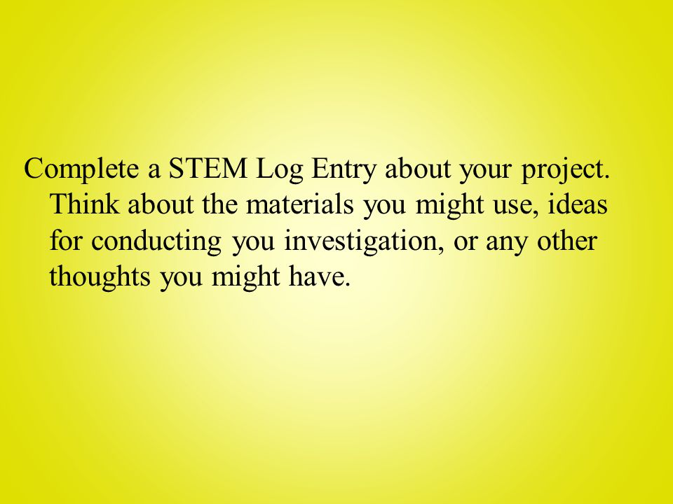 Complete a STEM Log Entry about your project.