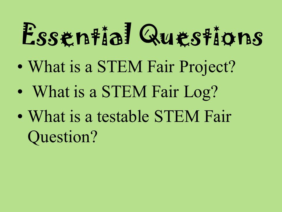 Essential Questions What is a STEM Fair Project. What is a STEM Fair Log.