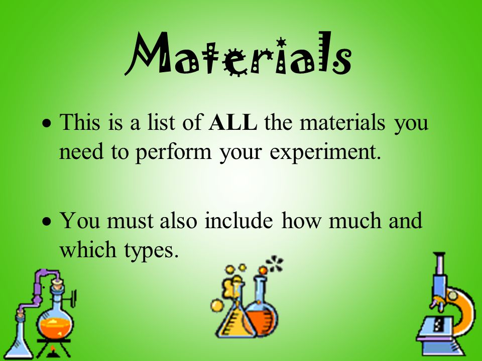 Materials  This is a list of ALL the materials you need to perform your experiment.