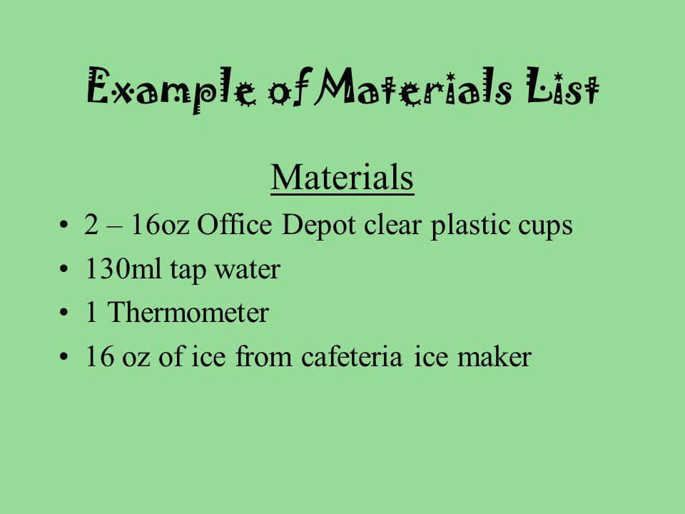 Example of Materials List Materials 2 – 16oz Office Depot clear plastic cups 130ml tap water 1 Thermometer 16 oz of ice from cafeteria ice maker